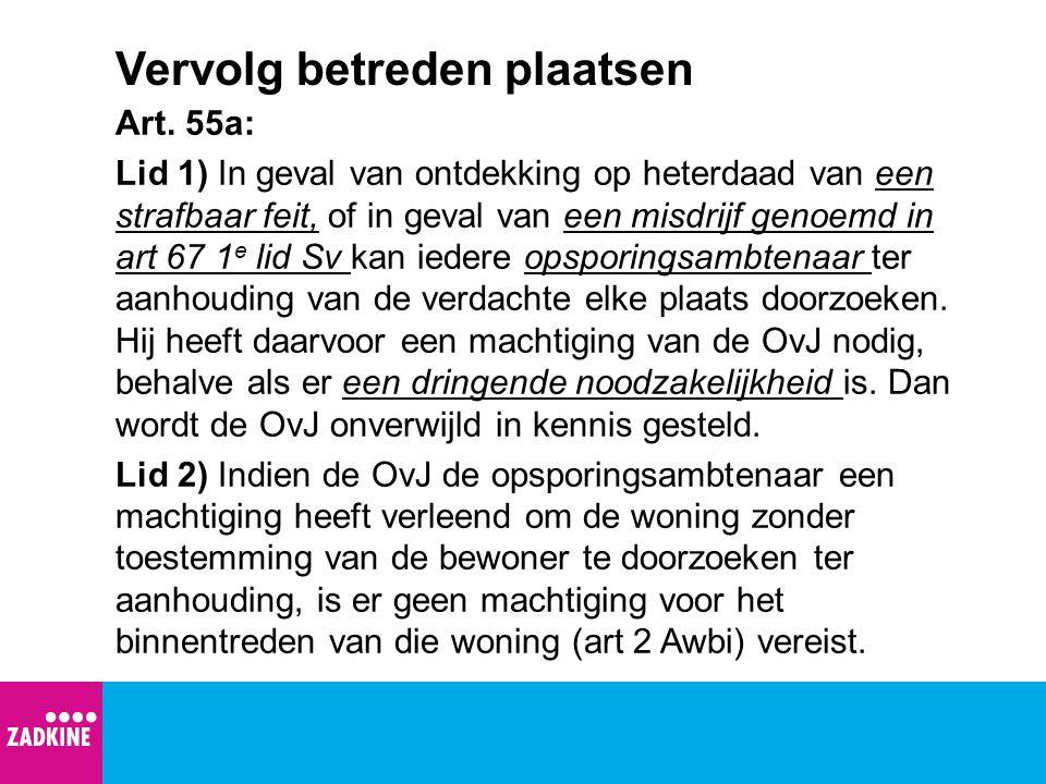 Vervolg betreden plaatsen Art. 55a: Lid 1) In geval van ontdekking op heterdaad van een strafbaar feit, of in geval van een misdrijf genoemd in art 67