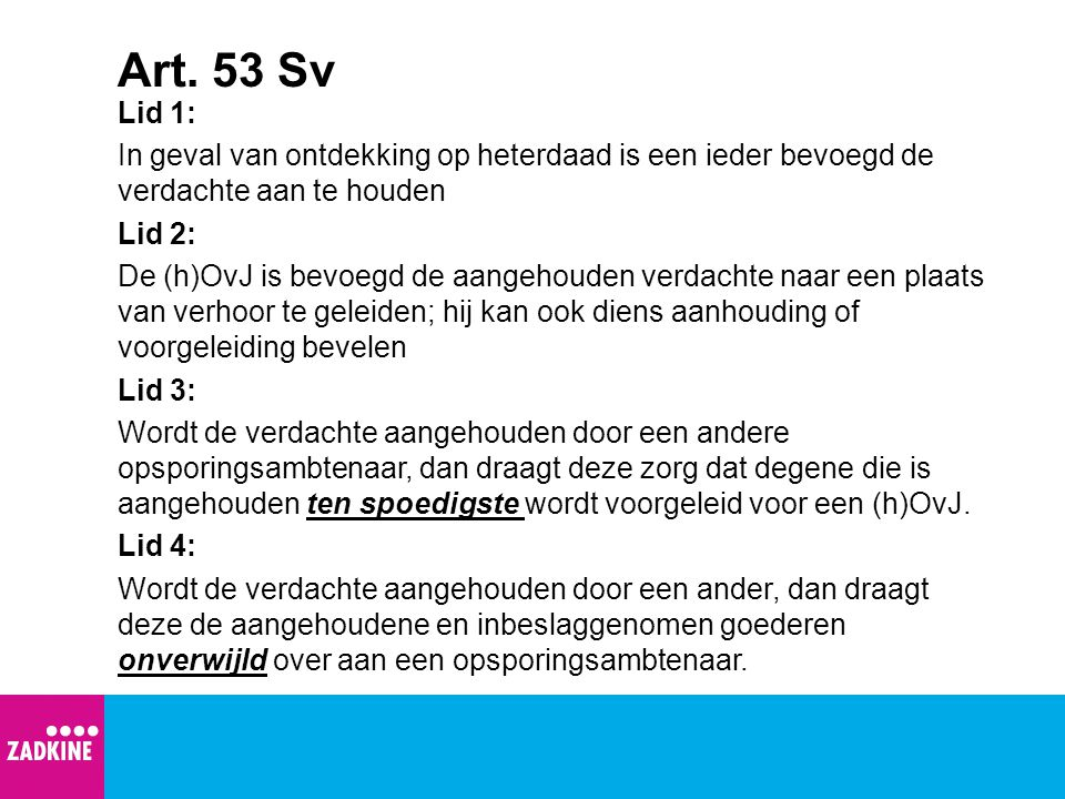 Art. 53 Sv Lid 1: In geval van ontdekking op heterdaad is een ieder bevoegd de verdachte aan te houden Lid 2: De (h)OvJ is bevoegd de aangehouden verd