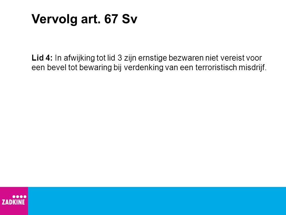 Vervolg art. 67 Sv Lid 4: In afwijking tot lid 3 zijn ernstige bezwaren niet vereist voor een bevel tot bewaring bij verdenking van een terroristisch