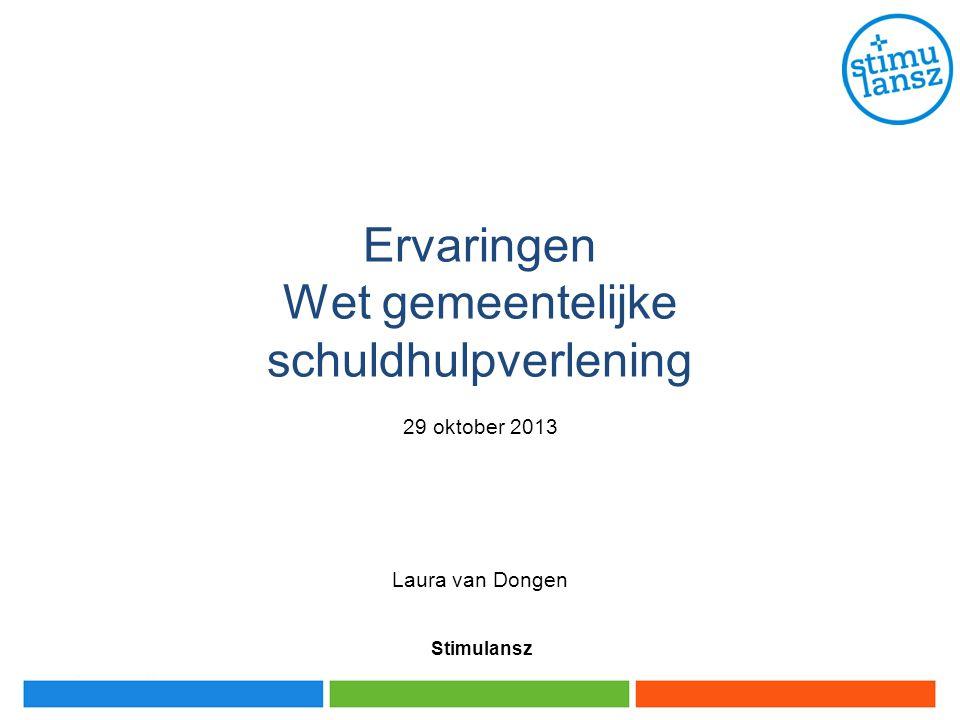 Stimulansz Ervaringen Wet gemeentelijke schuldhulpverlening 29 oktober 2013 Laura van Dongen