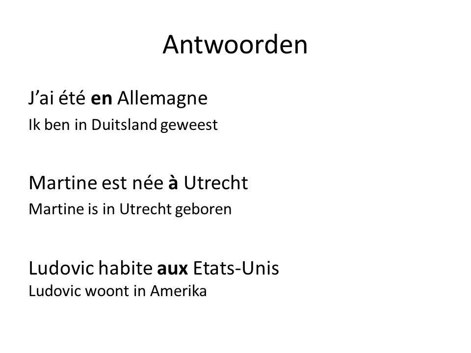 Antwoorden J'ai été en Allemagne Ik ben in Duitsland geweest Martine est née à Utrecht Martine is in Utrecht geboren Ludovic habite aux Etats-Unis Ludovic woont in Amerika
