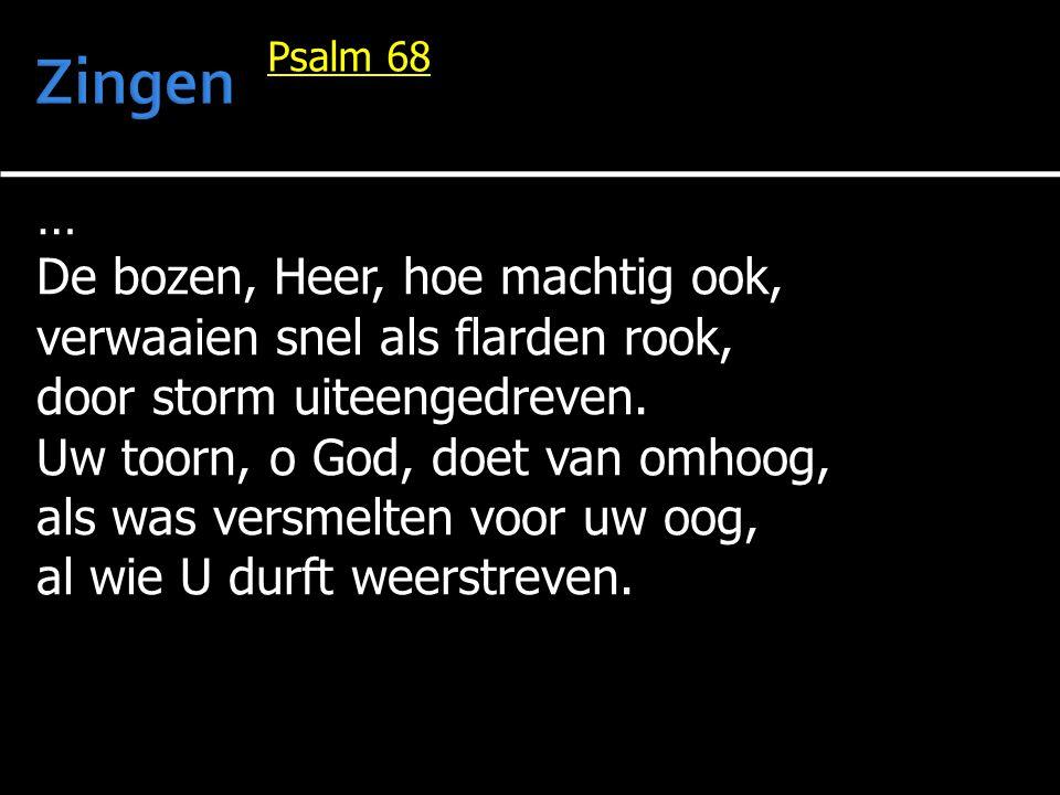 … De bozen, Heer, hoe machtig ook, verwaaien snel als flarden rook, door storm uiteengedreven. Uw toorn, o God, doet van omhoog, als was versmelten vo