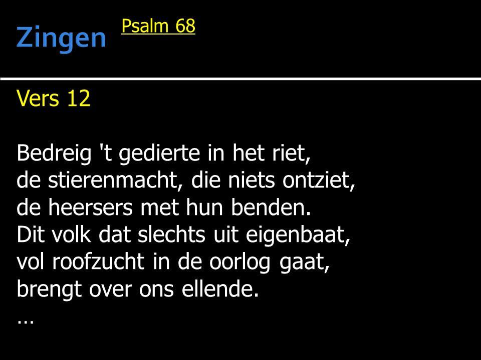 Vers 12 Bedreig 't gedierte in het riet, de stierenmacht, die niets ontziet, de heersers met hun benden. Dit volk dat slechts uit eigenbaat, vol roofz