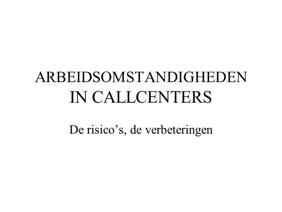 Arbeidsomstandigheden in callcenters Inhoud 1.Werken in een callcenter 2.Risico's 3.Verbeteringen 4.Checklist 5.Het ergonomisch profiel