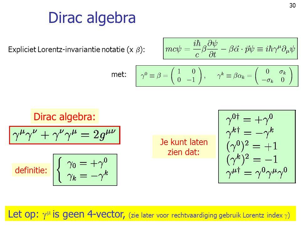 30 Dirac algebra Expliciet Lorentz-invariantie notatie (x  ): met: Dirac algebra: Let op:   is geen 4-vector, (zie later voor rechtvaardiging gebru