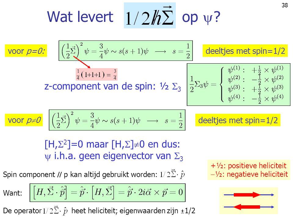 38 Wat levert op  ? [H,  2 ]=0 maar [H,  ]  0 en dus:  i.h.a. geen eigenvector van  3 deeltjes met spin=1/2 z-component van de spin: ½  3 +½: p