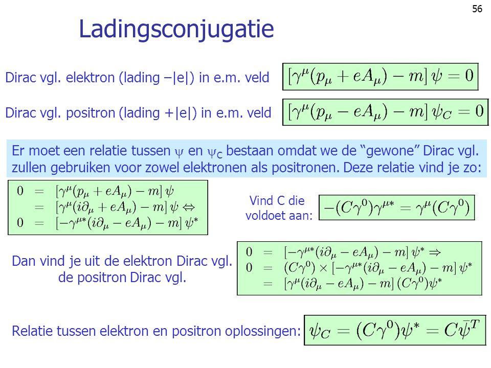 56 Ladingsconjugatie Dirac vgl. elektron (lading –|e|) in e.m. veldDirac vgl. positron (lading +|e|) in e.m. veld Er moet een relatie tussen  en  C