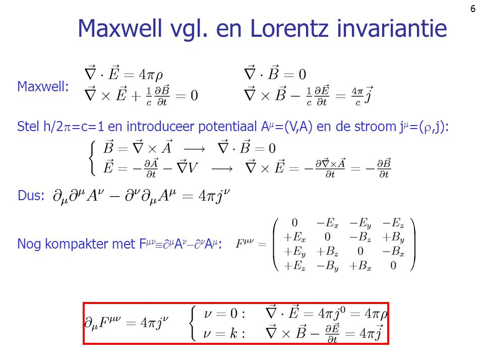 6 Maxwell vgl. en Lorentz invariantie Maxwell: Stel h/2  =c=1 en introduceer potentiaal A  =(V,A) en de stroom j  =( ,j): Dus: Nog kompakter met F