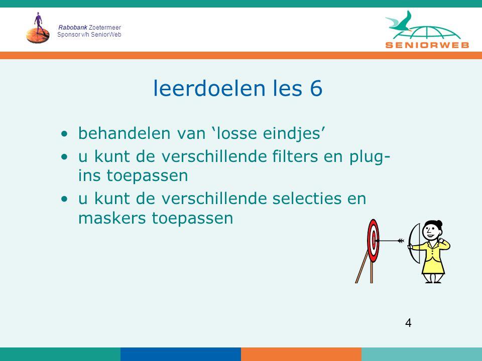Rabobank Zoetermeer Sponsor v/h SeniorWeb 4 leerdoelen les 6 behandelen van 'losse eindjes' u kunt de verschillende filters en plug- ins toepassen u kunt de verschillende selecties en maskers toepassen