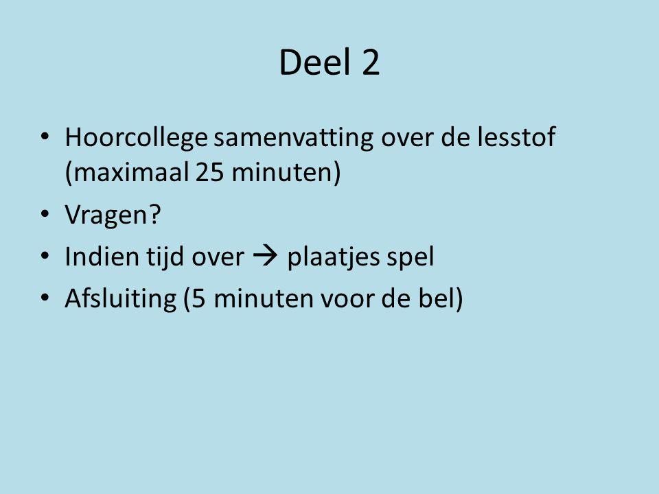 Deel 2 Hoorcollege samenvatting over de lesstof (maximaal 25 minuten) Vragen? Indien tijd over  plaatjes spel Afsluiting (5 minuten voor de bel)