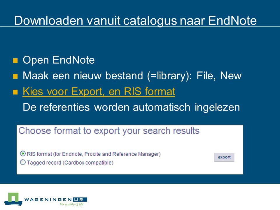 Downloaden vanuit catalogus naar EndNote Open EndNote Maak een nieuw bestand (=library): File, New Kies voor Export, en RIS format De referenties worden automatisch ingelezen