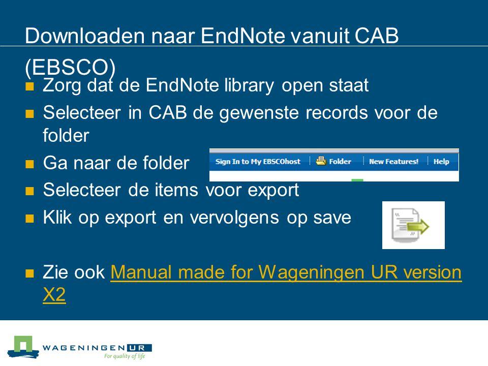 Downloaden naar EndNote vanuit CAB (EBSCO) Zorg dat de EndNote library open staat Selecteer in CAB de gewenste records voor de folder Ga naar de folder Selecteer de items voor export Klik op export en vervolgens op save Zie ook Manual made for Wageningen UR version X2Manual made for Wageningen UR version X2