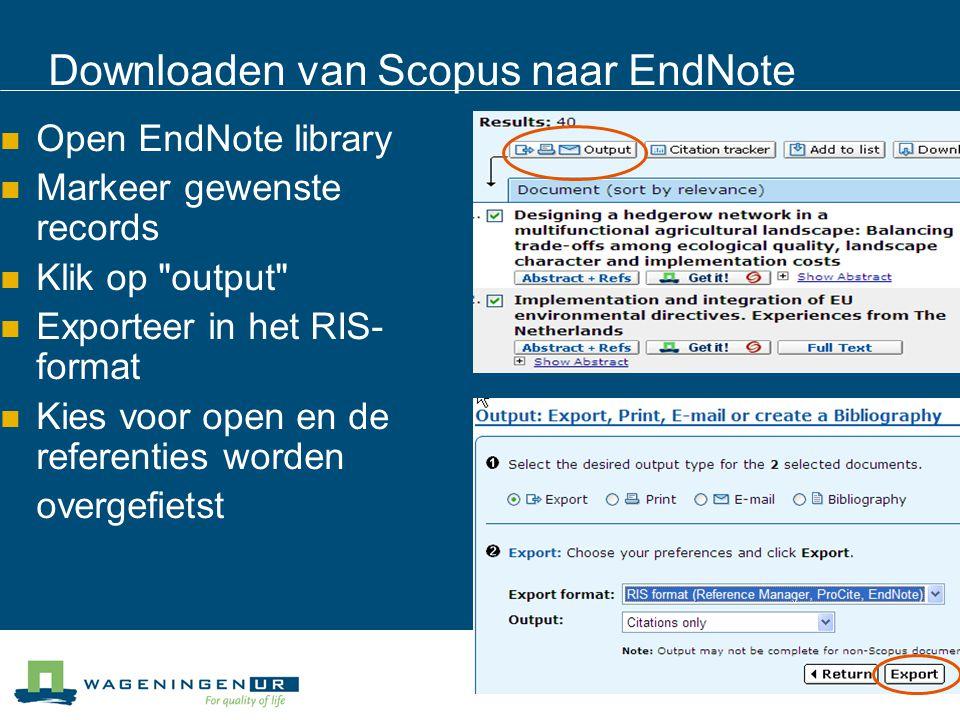 Downloaden van Scopus naar EndNote Open EndNote library Markeer gewenste records Klik op output Exporteer in het RIS- format Kies voor open en de referenties worden overgefietst