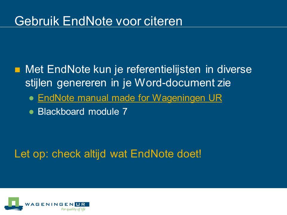 Gebruik EndNote voor citeren Met EndNote kun je referentielijsten in diverse stijlen genereren in je Word-document zie EndNote manual made for Wageningen UR Blackboard module 7 Let op: check altijd wat EndNote doet!