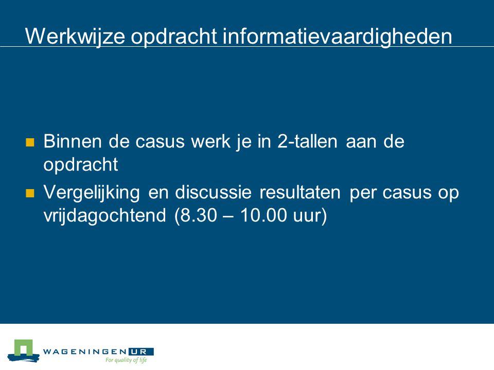 Werkwijze opdracht informatievaardigheden Binnen de casus werk je in 2-tallen aan de opdracht Vergelijking en discussie resultaten per casus op vrijdagochtend (8.30 – 10.00 uur)