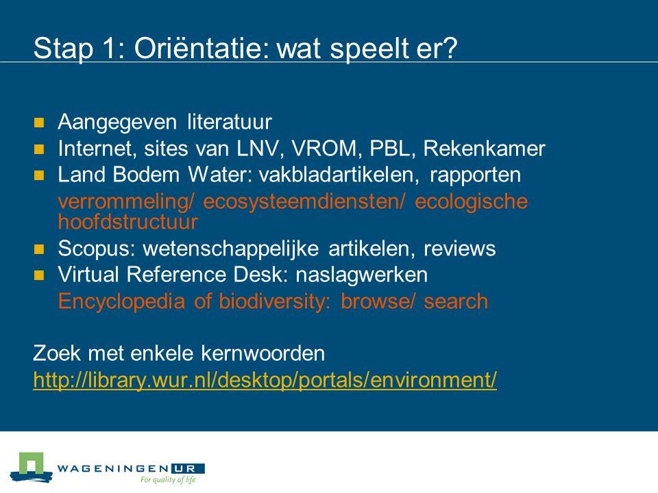 Stap 1: Oriëntatie: wat speelt er? Aangegeven literatuur Internet, sites van LNV, VROM, PBL, Rekenkamer Land Bodem Water: vakbladartikelen, rapporten