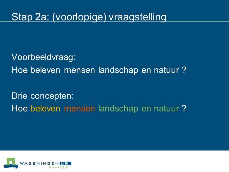 Stap 2a: (voorlopige) vraagstelling Voorbeeldvraag: Hoe beleven mensen landschap en natuur ? Drie concepten: Hoe beleven mensen landschap en natuur ?