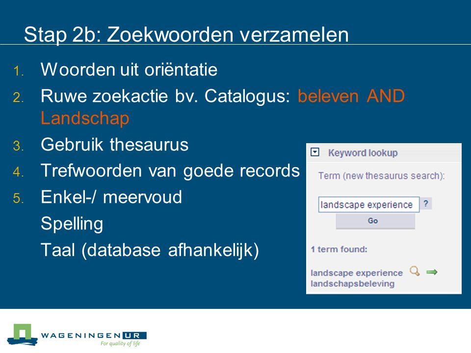 Stap 2b: Zoekwoorden verzamelen  Woorden uit oriëntatie  Ruwe zoekactie bv. Catalogus: beleven AND Landschap  Gebruik thesaurus  Trefwoorden v