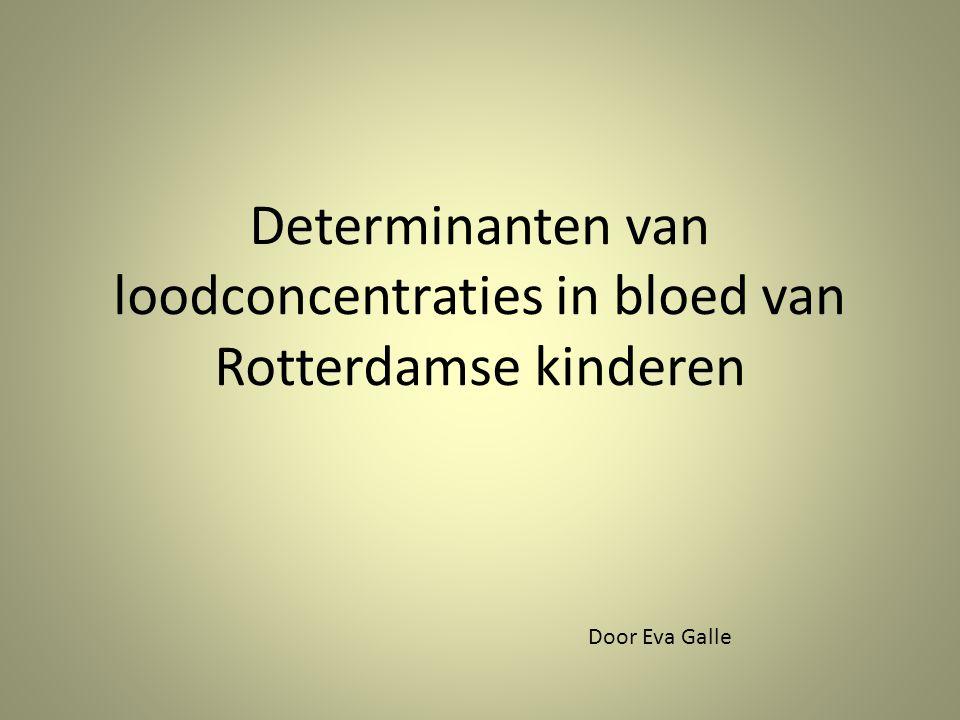 Determinanten van loodconcentraties in bloed van Rotterdamse kinderen Door Eva Galle