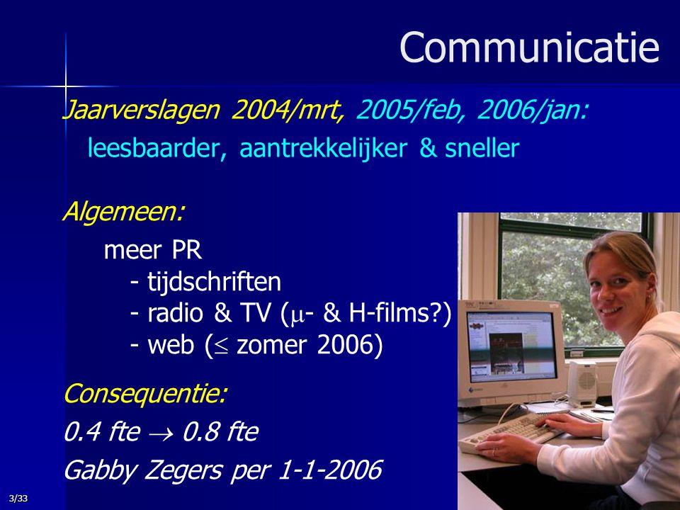 3/33 Communicatie Jaarverslagen 2004/mrt, 2005/feb, 2006/jan: leesbaarder, aantrekkelijker & sneller Algemeen: meer PR - tijdschriften - radio & TV (  - & H-films ) - web (  zomer 2006) Consequentie: 0.4 fte  0.8 fte Gabby Zegers per 1-1-2006