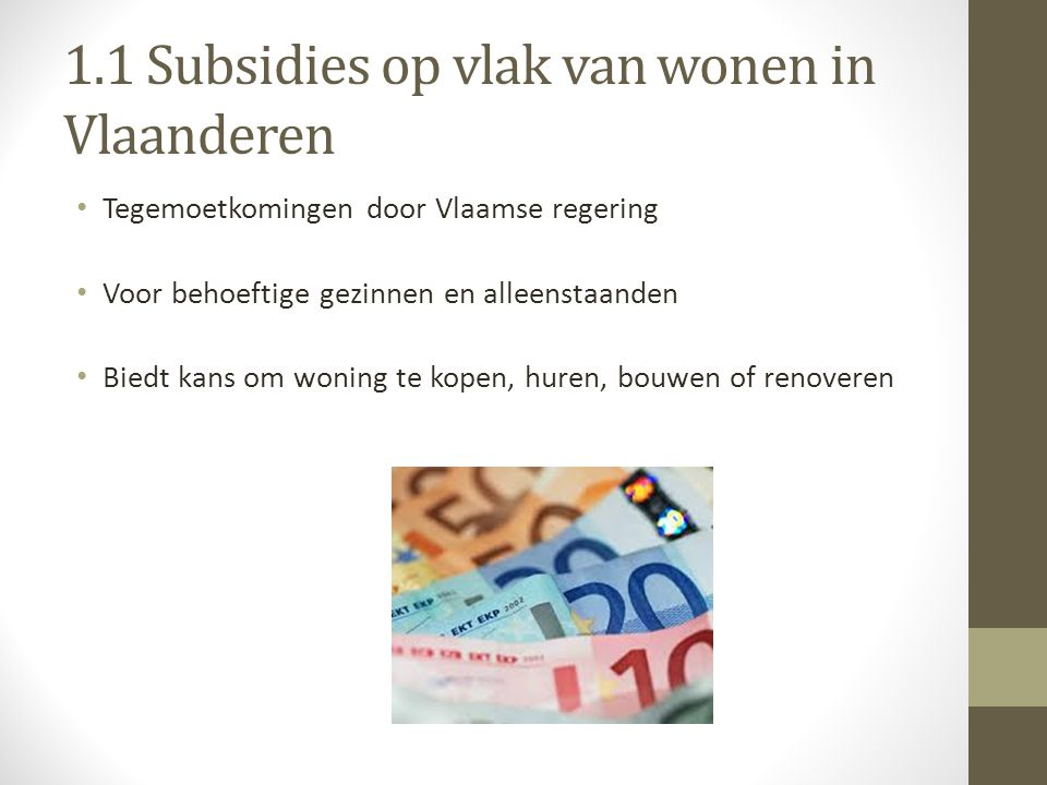 1.1 Subsidies op vlak van wonen in Vlaanderen Tegemoetkomingen door Vlaamse regering Voor behoeftige gezinnen en alleenstaanden Biedt kans om woning te kopen, huren, bouwen of renoveren