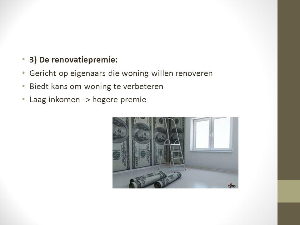 3) De renovatiepremie: Gericht op eigenaars die woning willen renoveren Biedt kans om woning te verbeteren Laag inkomen -> hogere premie