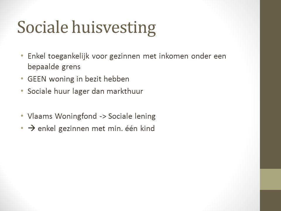 Sociale huisvesting Enkel toegankelijk voor gezinnen met inkomen onder een bepaalde grens GEEN woning in bezit hebben Sociale huur lager dan markthuur Vlaams Woningfond -> Sociale lening  enkel gezinnen met min.