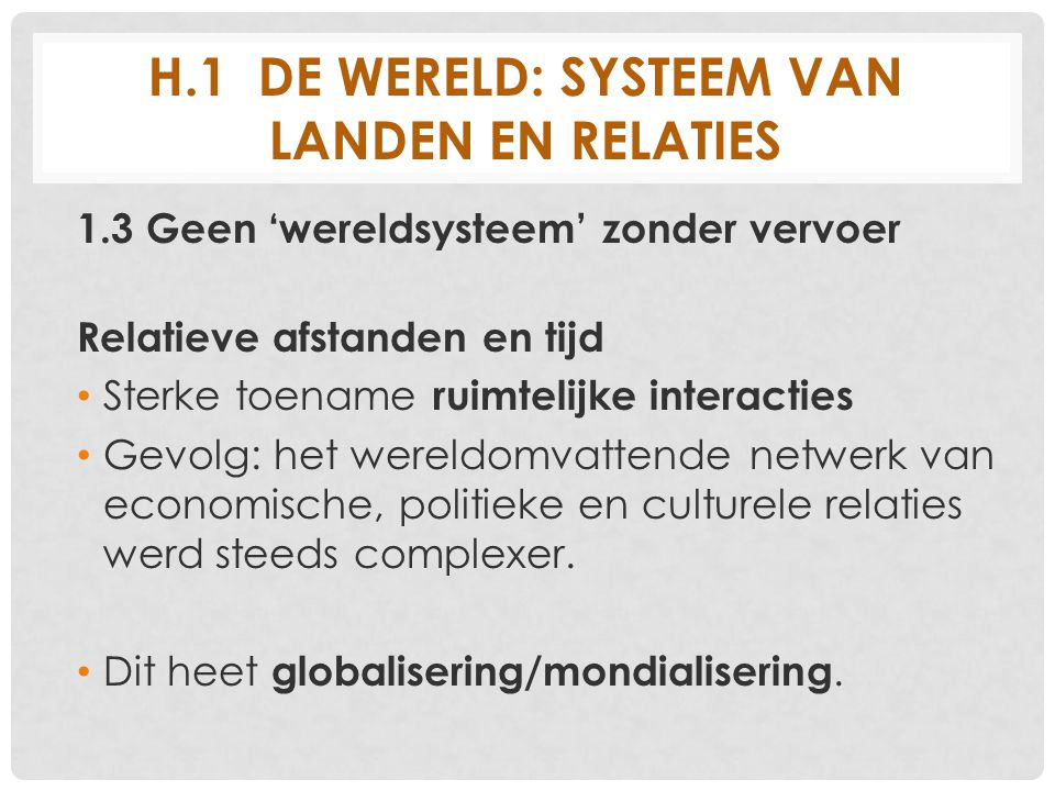 H.1 DE WERELD: SYSTEEM VAN LANDEN EN RELATIES 1.3 Geen 'wereldsysteem' zonder vervoer Relatieve afstanden en tijd Sterke toename ruimtelijke interacti