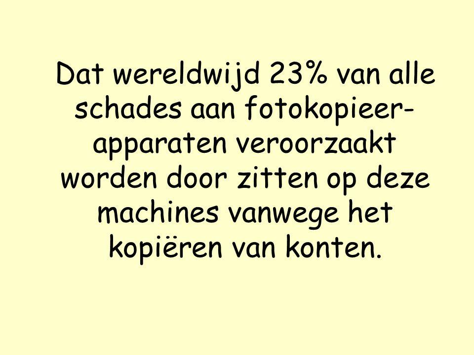 Dat wereldwijd 23% van alle schades aan fotokopieer- apparaten veroorzaakt worden door zitten op deze machines vanwege het kopiëren van konten.