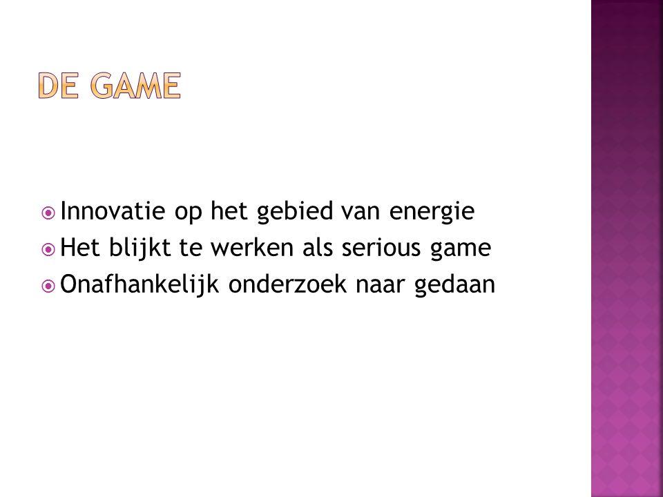  Innovatie op het gebied van energie  Het blijkt te werken als serious game  Onafhankelijk onderzoek naar gedaan