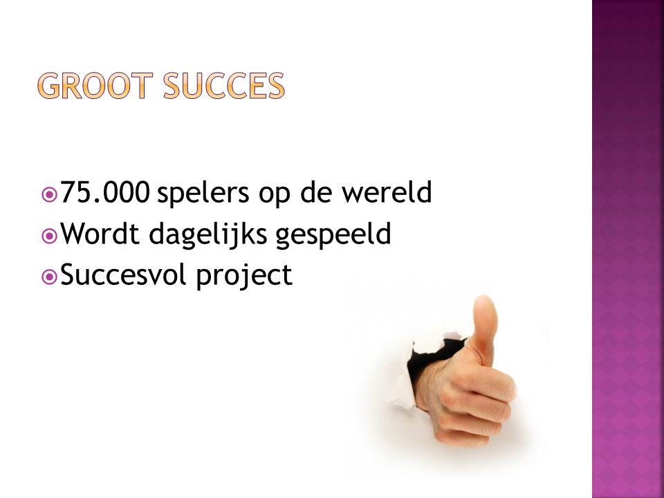  75.000 spelers op de wereld  Wordt dagelijks gespeeld  Succesvol project
