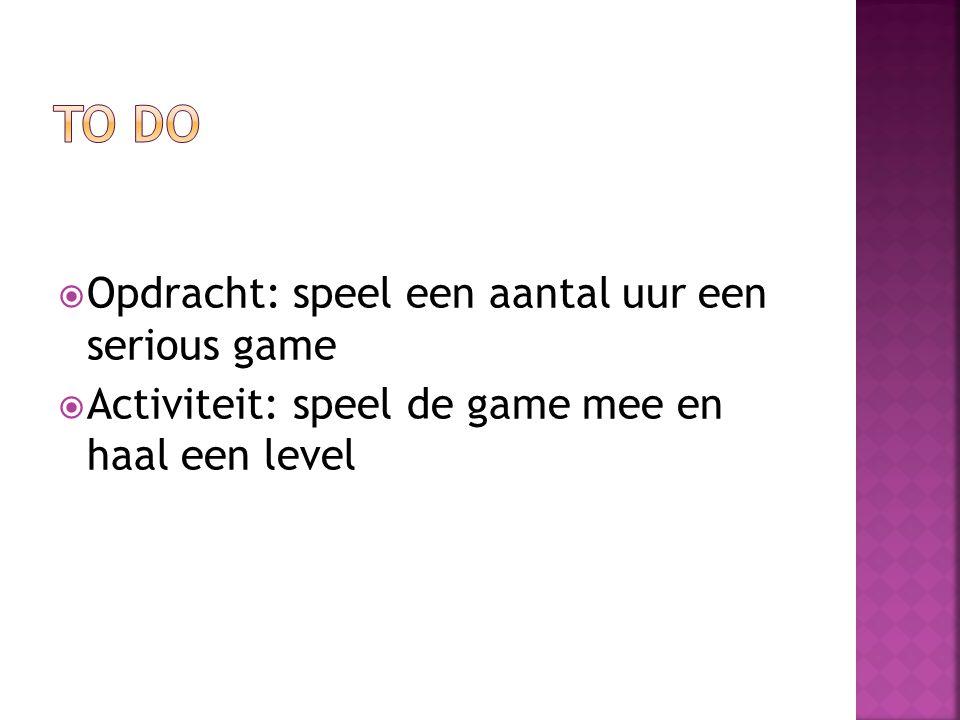  Opdracht: speel een aantal uur een serious game  Activiteit: speel de game mee en haal een level
