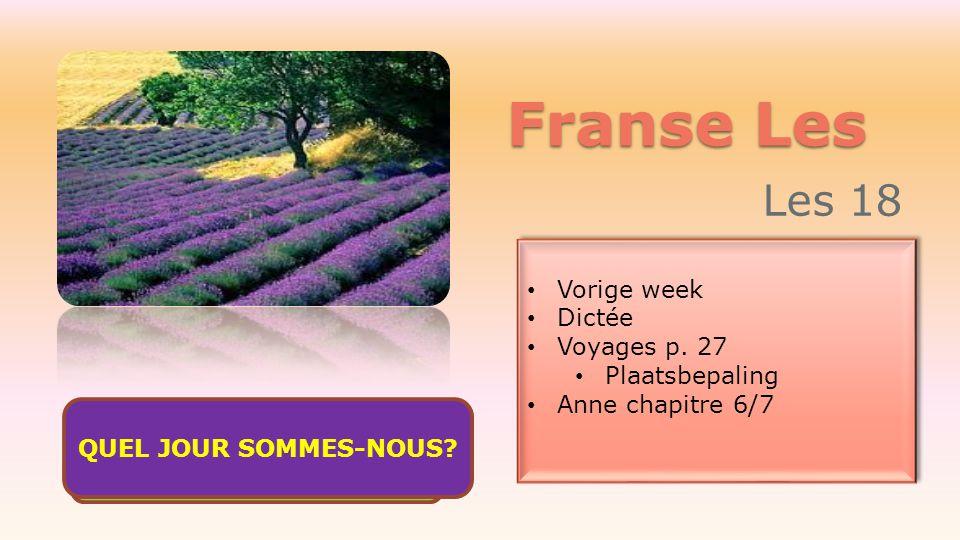Franse Les Les 18 Vorige week Dictée Voyages p. 27 Plaatsbepaling Anne chapitre 6/7 Vorige week Dictée Voyages p. 27 Plaatsbepaling Anne chapitre 6/7