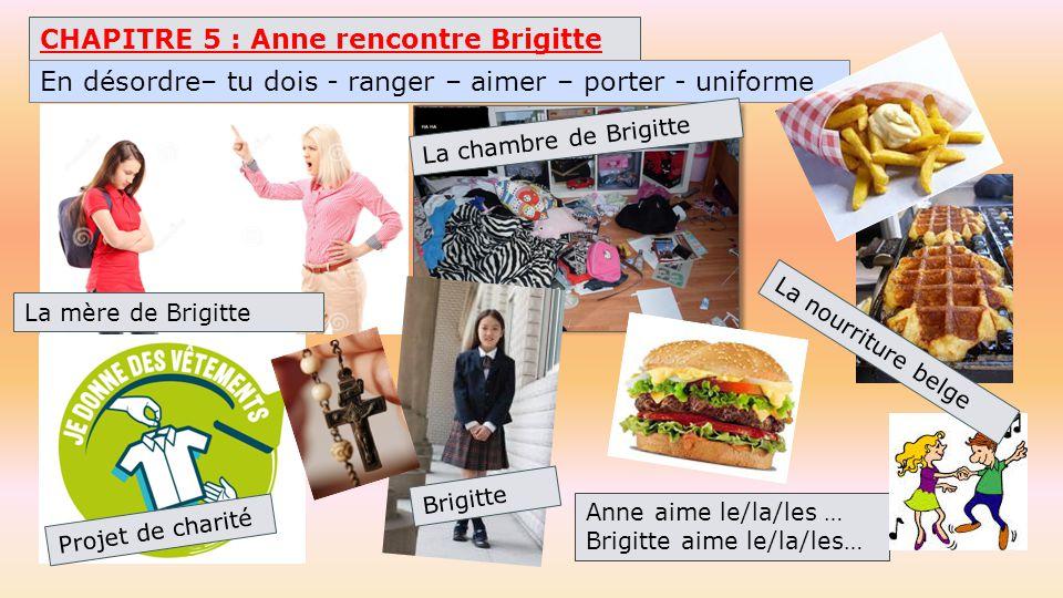 CHAPITRE 5 : Anne rencontre Brigitte La mère de Brigitte Anne aime le/la/les … Brigitte aime le/la/les… En désordre– tu dois - ranger – aimer – porter - uniforme La chambre de Brigitte La nourriture belge Brigitte Projet de charité