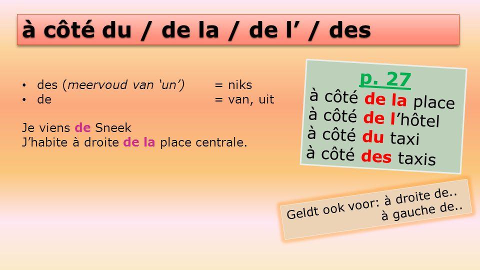 à côté du / de la / de l' / des des (meervoud van 'un') = niks de = van, uit Je viens de Sneek J'habite à droite de la place centrale. p. 27 à côté de