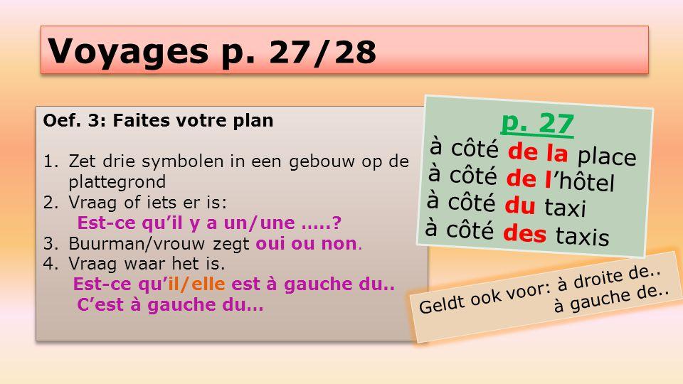 Voyages p. 27/28 Oef. 3: Faites votre plan 1.Zet drie symbolen in een gebouw op de plattegrond 2.Vraag of iets er is: Est-ce qu'il y a un/une …..? 3.B