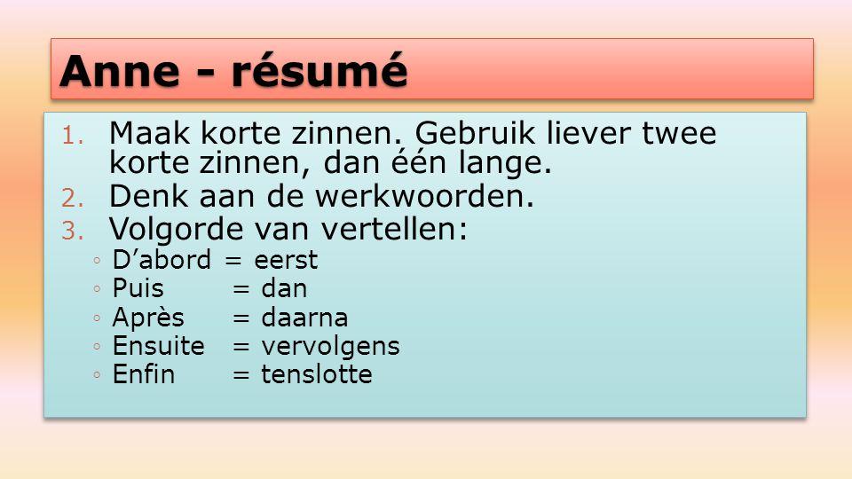 Anne - résumé 1. Maak korte zinnen. Gebruik liever twee korte zinnen, dan één lange. 2. Denk aan de werkwoorden. 3. Volgorde van vertellen: ◦D'abord =