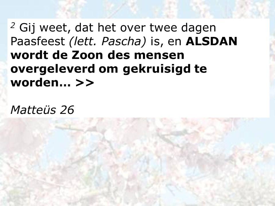 2 Gij weet, dat het over twee dagen Paasfeest (lett.