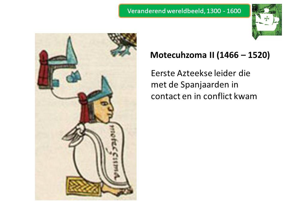 Veranderend wereldbeeld, 1300 - 1600 Motecuhzoma II (1466 – 1520) Eerste Azteekse leider die met de Spanjaarden in contact en in conflict kwam