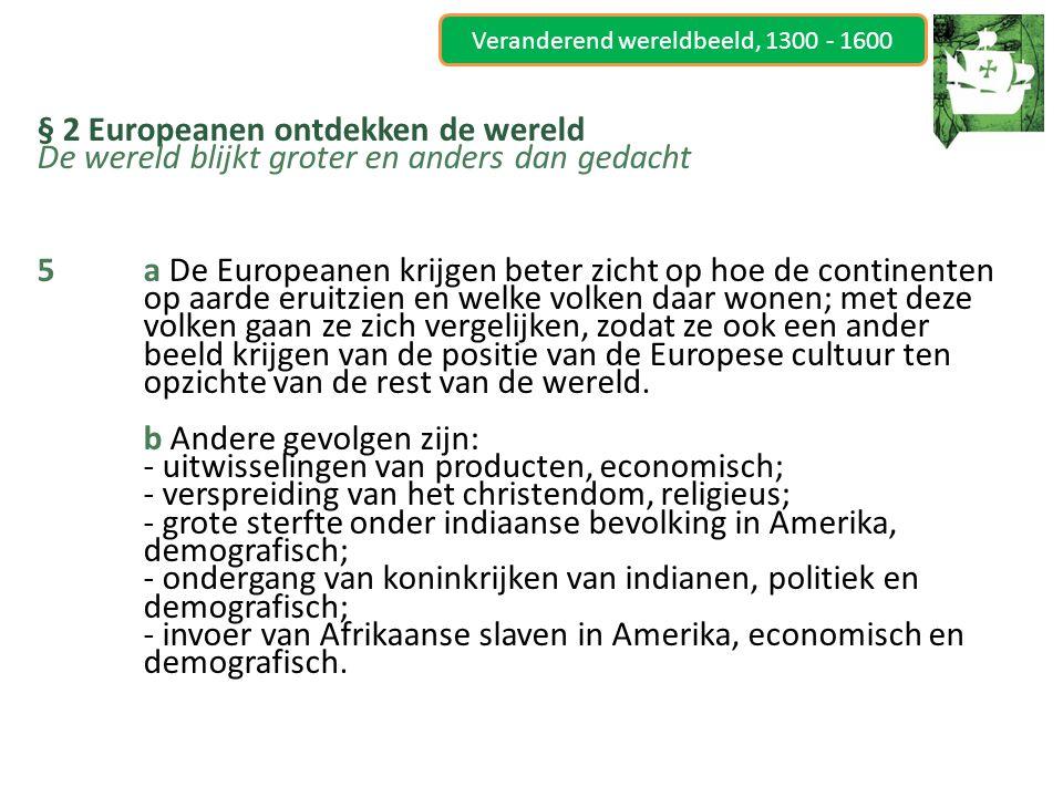 Veranderend wereldbeeld, 1300 - 1600 § 2 Europeanen ontdekken de wereld De wereld blijkt groter en anders dan gedacht 6a Het Europees-Aziatische (dat al langer bestond) en het Europees-Amerikaanse (dat nieuw was).