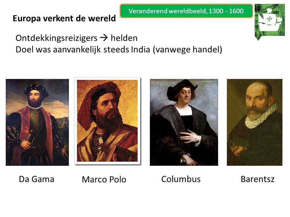 Veranderend wereldbeeld, 1300 - 1600 Europa verkent de wereld Ontdekkingsreizigers  helden Doel was aanvankelijk steeds India (vanwege handel) Da GamaColumbusBarentsz Marco Polo