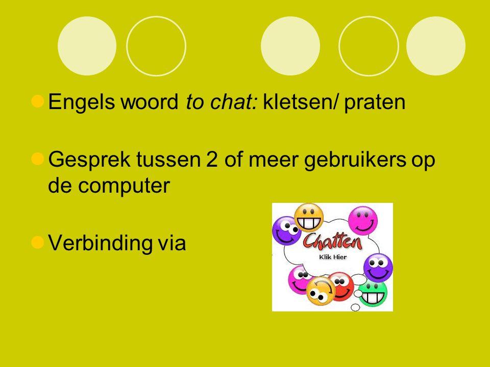 Engels woord to chat: kletsen/ praten Gesprek tussen 2 of meer gebruikers op de computer Verbinding via