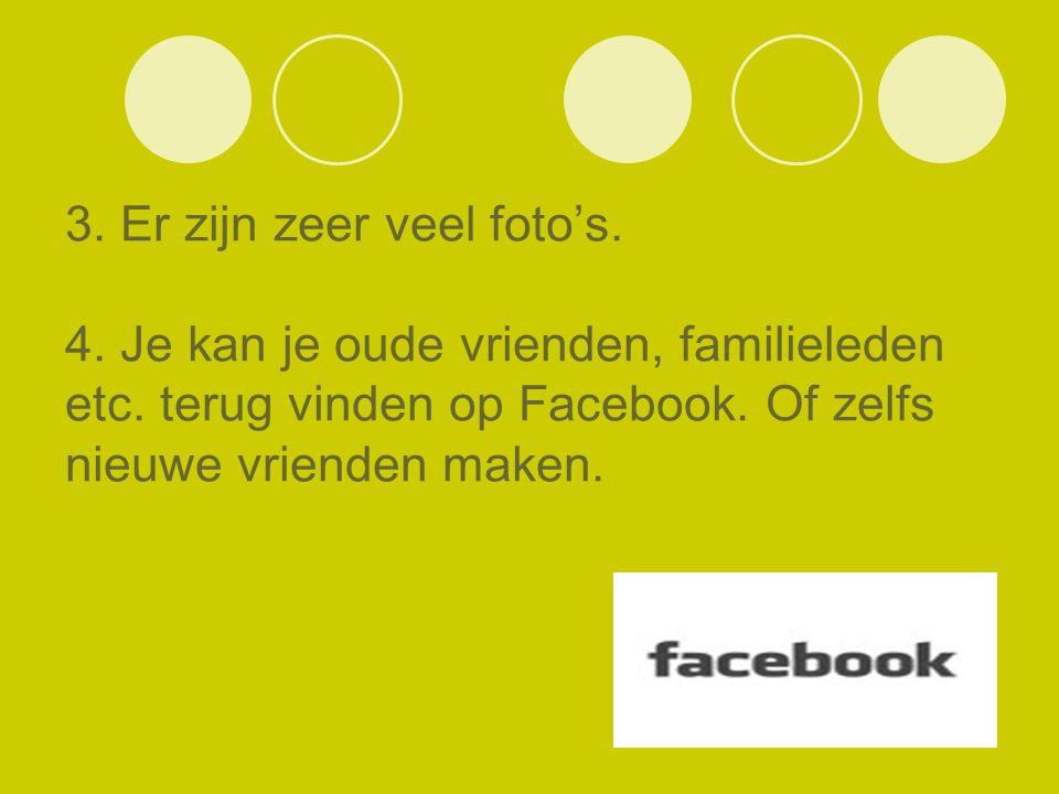 3. Er zijn zeer veel foto's. 4. Je kan je oude vrienden, familieleden etc. terug vinden op Facebook. Of zelfs nieuwe vrienden maken.