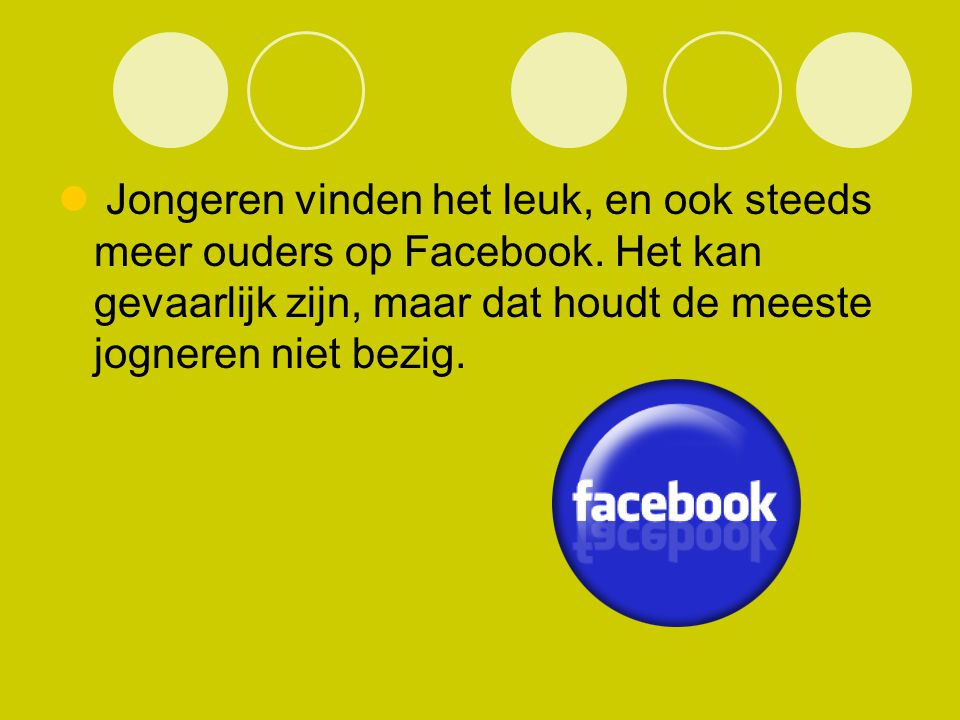 Jongeren vinden het leuk, en ook steeds meer ouders op Facebook. Het kan gevaarlijk zijn, maar dat houdt de meeste jogneren niet bezig.