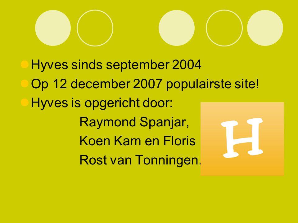 Hyves sinds september 2004 Op 12 december 2007 populairste site! Hyves is opgericht door: Raymond Spanjar, Koen Kam en Floris Rost van Tonningen.