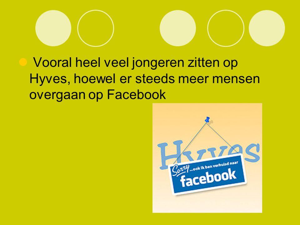 Vooral heel veel jongeren zitten op Hyves, hoewel er steeds meer mensen overgaan op Facebook