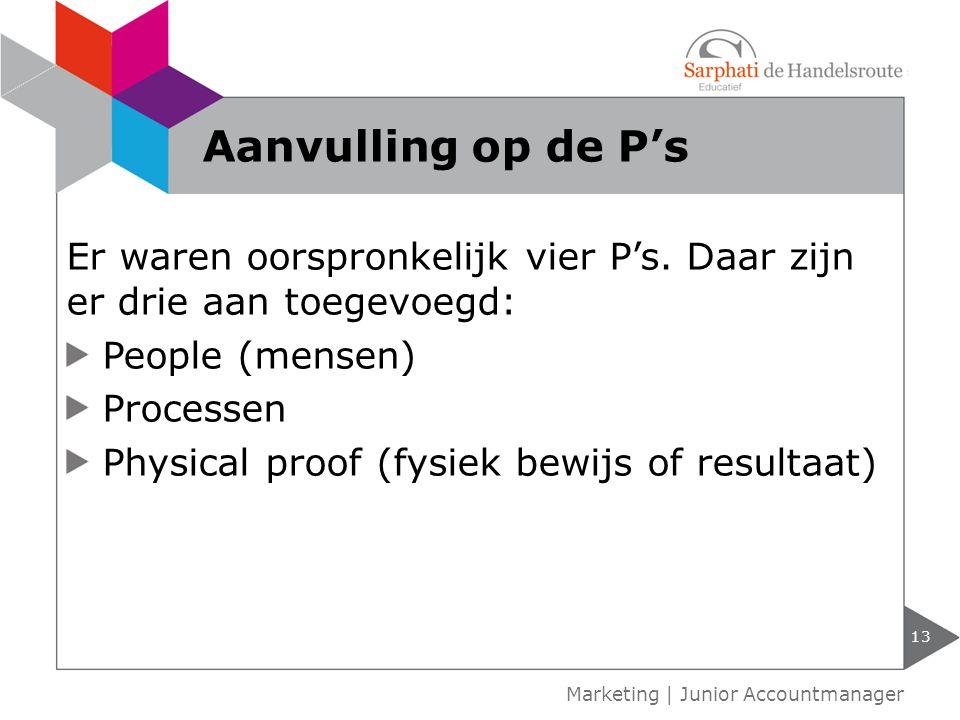 13 Marketing | Junior Accountmanager Aanvulling op de P's Er waren oorspronkelijk vier P's. Daar zijn er drie aan toegevoegd: People (mensen) Processe