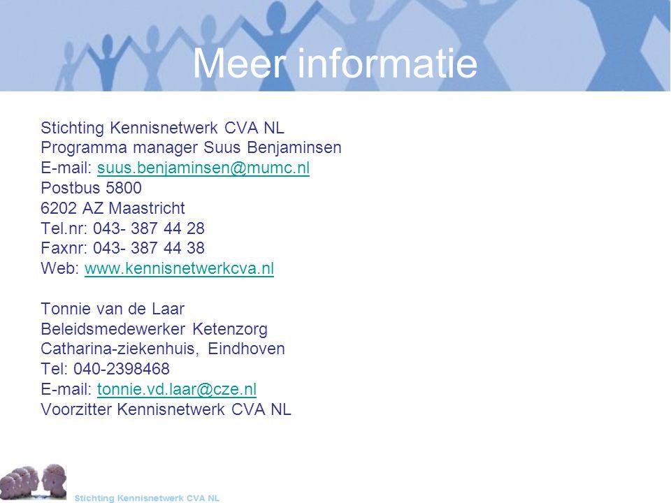 Meer informatie Stichting Kennisnetwerk CVA NL Programma manager Suus Benjaminsen E-mail: suus.benjaminsen@mumc.nlsuus.benjaminsen@mumc.nl Postbus 5800 6202 AZ Maastricht Tel.nr: 043- 387 44 28 Faxnr: 043- 387 44 38 Web: www.kennisnetwerkcva.nlwww.kennisnetwerkcva.nl Tonnie van de Laar Beleidsmedewerker Ketenzorg Catharina-ziekenhuis, Eindhoven Tel: 040-2398468 E-mail: tonnie.vd.laar@cze.nltonnie.vd.laar@cze.nl Voorzitter Kennisnetwerk CVA NL