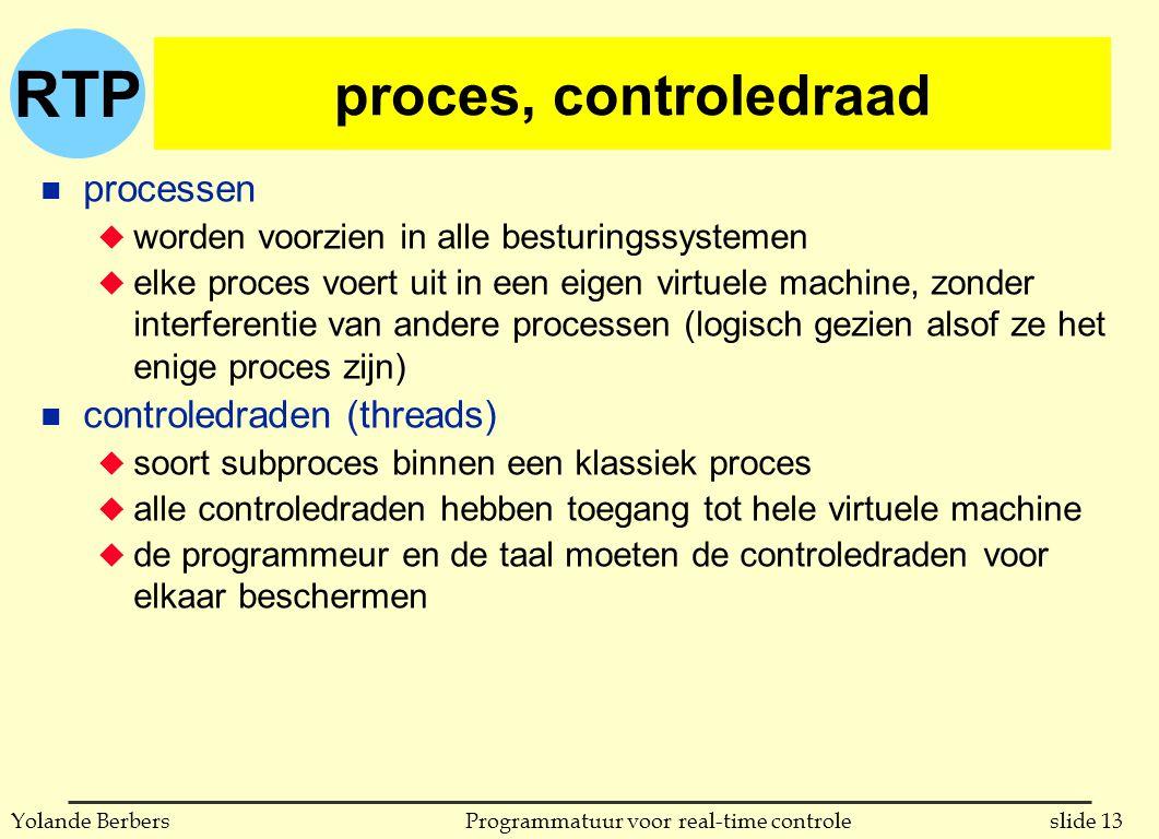 RTP slide 13Programmatuur voor real-time controleYolande Berbers proces, controledraad n processen u worden voorzien in alle besturingssystemen u elke proces voert uit in een eigen virtuele machine, zonder interferentie van andere processen (logisch gezien alsof ze het enige proces zijn) n controledraden (threads) u soort subproces binnen een klassiek proces u alle controledraden hebben toegang tot hele virtuele machine u de programmeur en de taal moeten de controledraden voor elkaar beschermen