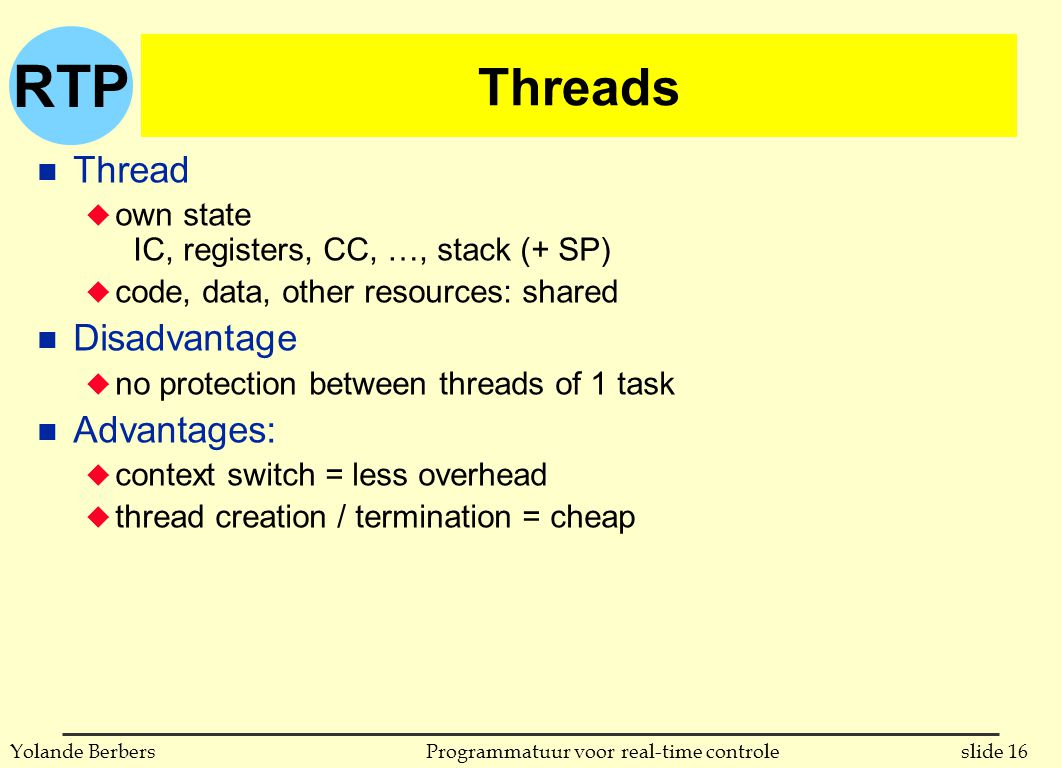RTP slide 16Programmatuur voor real-time controleYolande Berbers Threads n Thread u own state IC, registers, CC, …, stack (+ SP) u code, data, other resources: shared n Disadvantage u no protection between threads of 1 task n Advantages: u context switch = less overhead u thread creation / termination = cheap